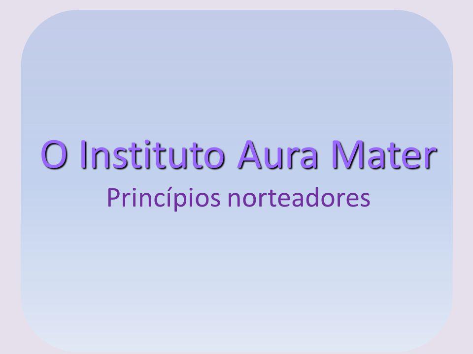 O Instituto Aura Mater Princípios norteadores