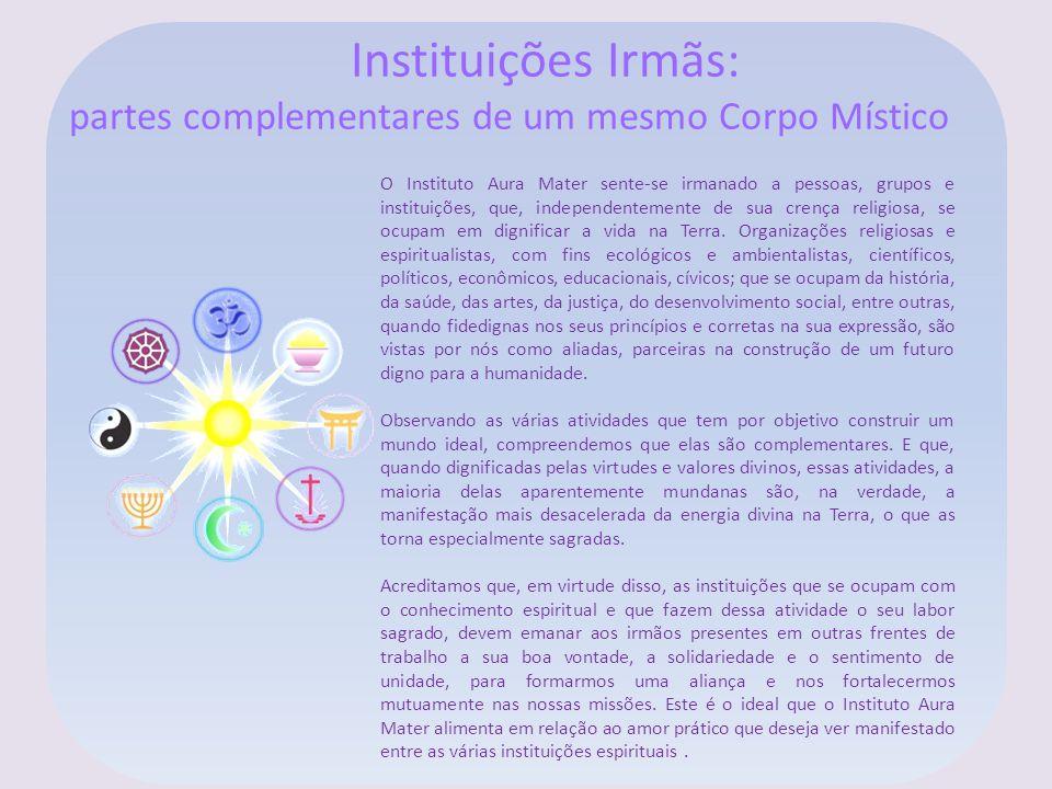 Instituições Irmãs: partes complementares de um mesmo Corpo Místico O Instituto Aura Mater sente-se irmanado a pessoas, grupos e instituições, que, in