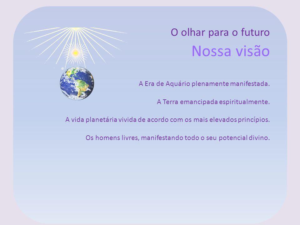 O olhar para o futuro Nossa visão A Era de Aquário plenamente manifestada. A Terra emancipada espiritualmente. A vida planetária vivida de acordo com