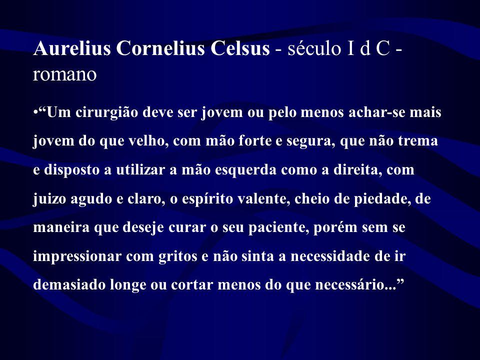 """Aurelius Cornelius Celsus - século I d C - romano •""""Um cirurgião deve ser jovem ou pelo menos achar-se mais jovem do que velho, com mão forte e segura"""