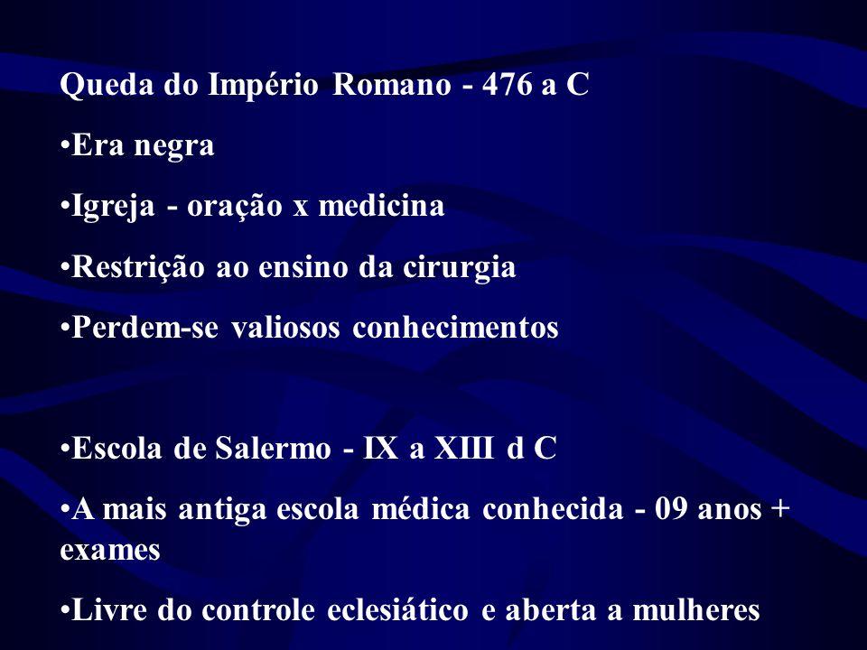 Queda do Império Romano - 476 a C •Era negra •Igreja - oração x medicina •Restrição ao ensino da cirurgia •Perdem-se valiosos conhecimentos •Escola de