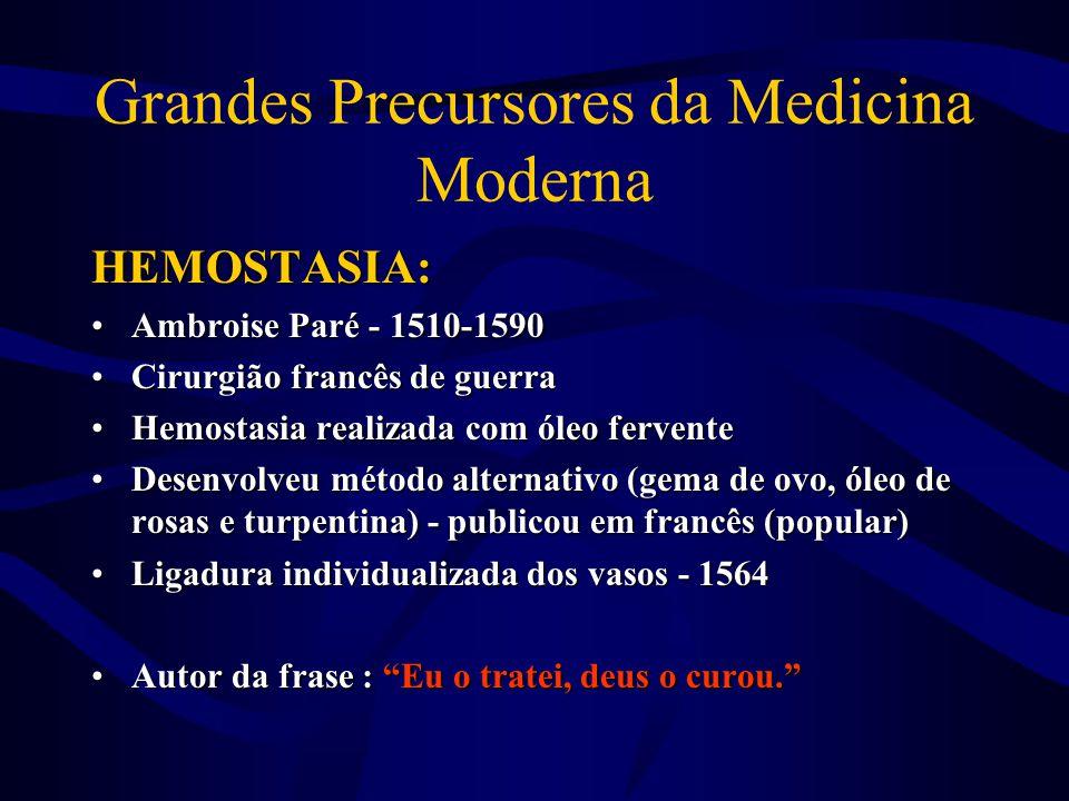 Grandes Precursores da Medicina Moderna HEMOSTASIA: •Ambroise Paré - 1510-1590 •Cirurgião francês de guerra •Hemostasia realizada com óleo fervente •D