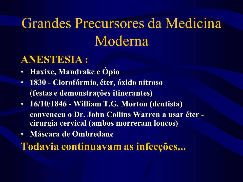 Grandes Precursores da Medicina Moderna ANESTESIA : •Haxixe, Mandrake e Ópio •1830 - Clorofórmio, éter, óxido nitroso (festas e demonstrações itineran