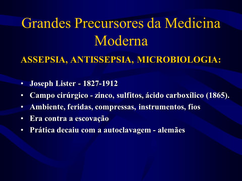 Grandes Precursores da Medicina Moderna ASSEPSIA, ANTISSEPSIA, MICROBIOLOGIA: •Joseph Lister - 1827-1912 •Campo cirúrgico - zinco, sulfitos, ácido car