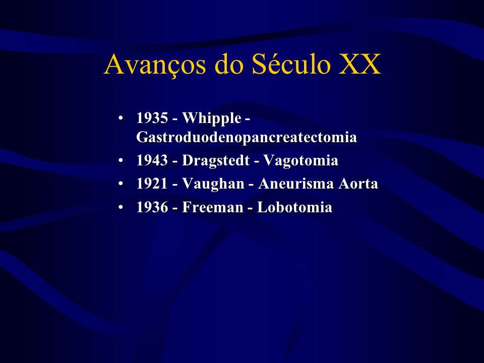 Avanços do Século XX •1935 - Whipple - Gastroduodenopancreatectomia •1943 - Dragstedt - Vagotomia •1921 - Vaughan - Aneurisma Aorta •1936 - Freeman -