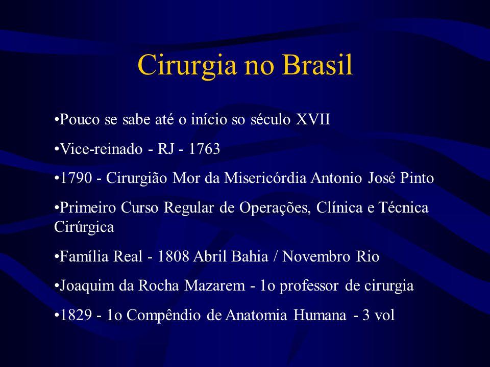 Cirurgia no Brasil •Pouco se sabe até o início so século XVII •Vice-reinado - RJ - 1763 •1790 - Cirurgião Mor da Misericórdia Antonio José Pinto •Prim