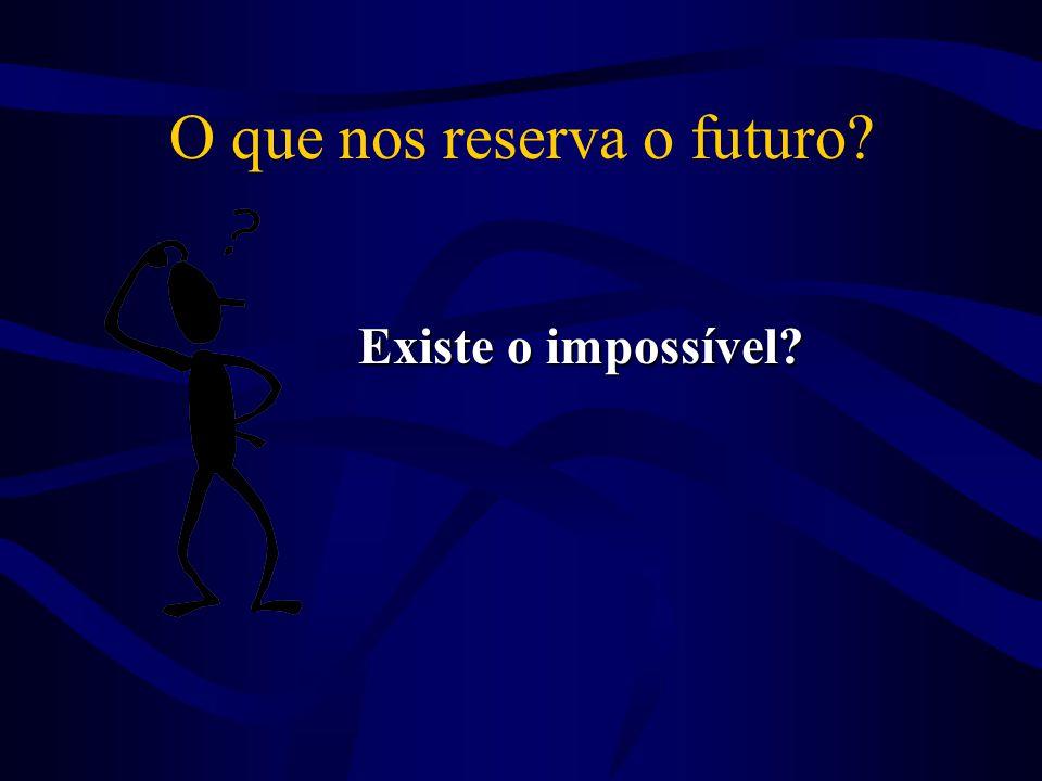 O que nos reserva o futuro? Existe o impossível? Existe o impossível?