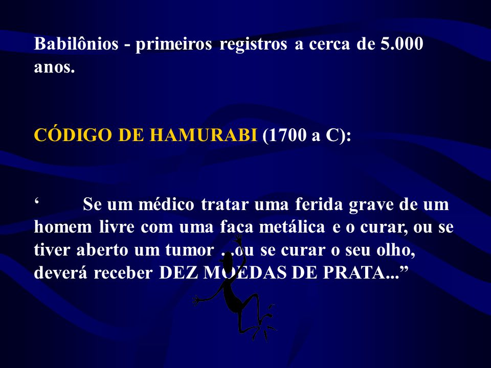 Babilônios - primeiros registros a cerca de 5.000 anos. CÓDIGO DE HAMURABI (1700 a C): 'Se um médico tratar uma ferida grave de um homem livre com uma