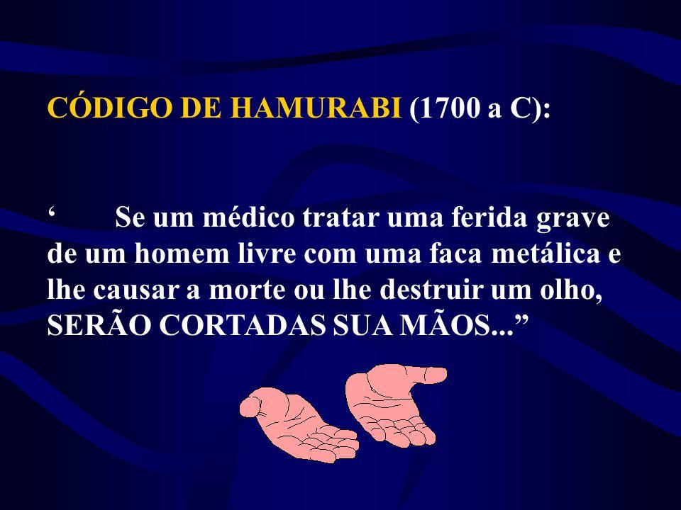 CÓDIGO DE HAMURABI (1700 a C): 'Se um médico tratar uma ferida grave de um homem livre com uma faca metálica e lhe causar a morte ou lhe destruir um o