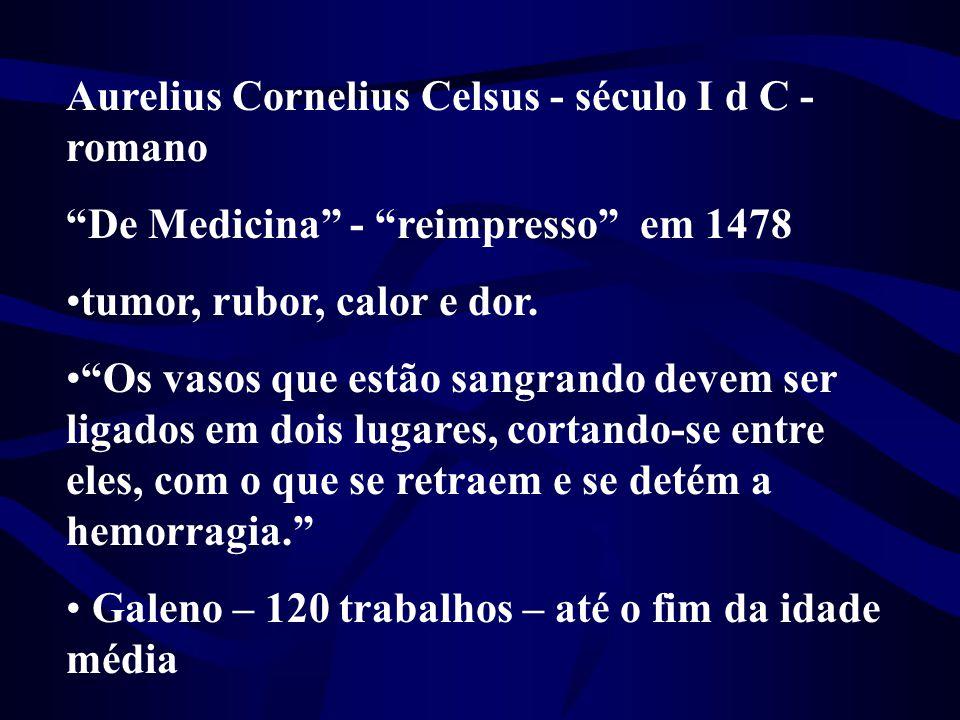"""Aurelius Cornelius Celsus - século I d C - romano """"De Medicina"""" - """"reimpresso"""" em 1478 •tumor, rubor, calor e dor. •""""Os vasos que estão sangrando deve"""