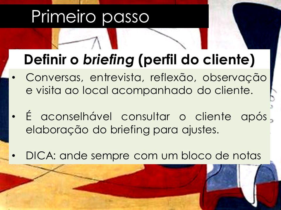 Primeiro passo Definir o briefing (perfil do cliente) • Conversas, entrevista, reflexão, observação e visita ao local acompanhado do cliente. • É acon