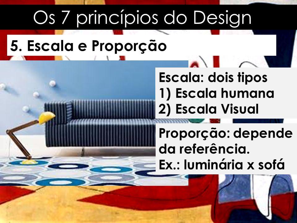 Os 7 princípios do Design 5. Escala e Proporção Escala: dois tipos 1)Escala humana 2)Escala Visual Proporção: depende da referência. Ex.: luminária x