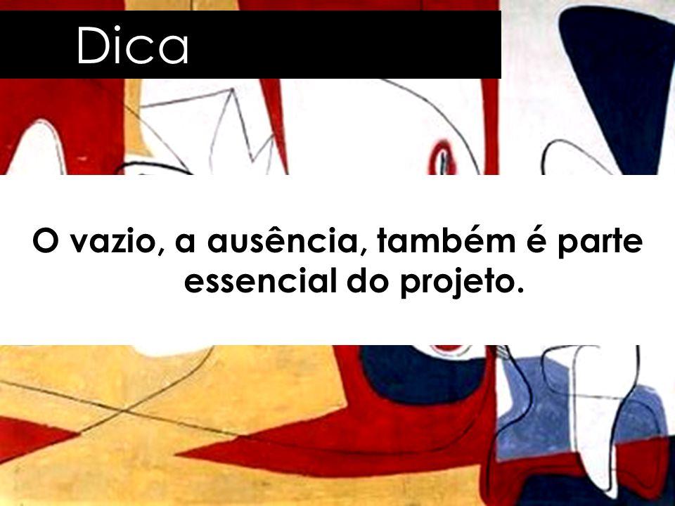 Dica O vazio, a ausência, também é parte essencial do projeto.