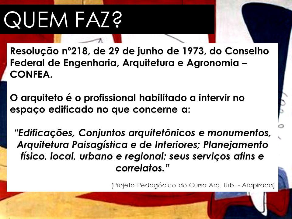QUEM FAZ? Resolução nº218, de 29 de junho de 1973, do Conselho Federal de Engenharia, Arquitetura e Agronomia – CONFEA. O arquiteto é o profissional h
