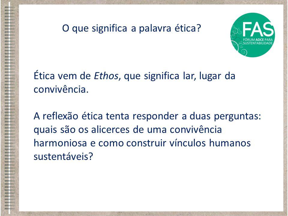 Ética vem de Ethos, que significa lar, lugar da convivência. A reflexão ética tenta responder a duas perguntas: quais são os alicerces de uma convivên