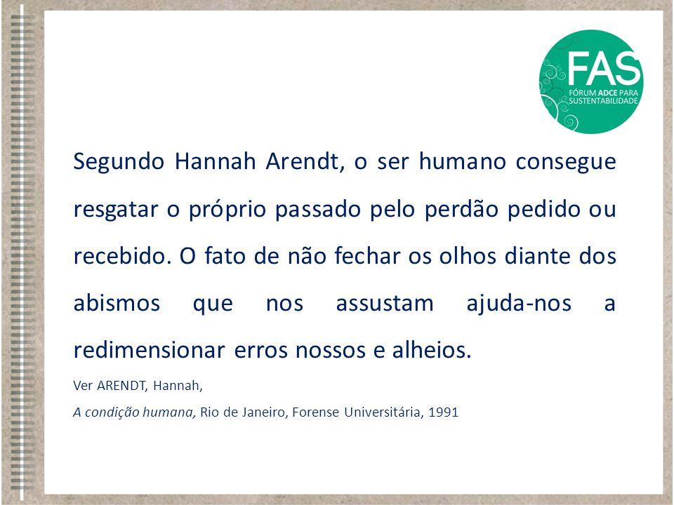 Segundo Hannah Arendt, o ser humano consegue resgatar o próprio passado pelo perdão pedido ou recebido. O fato de não fechar os olhos diante dos abism
