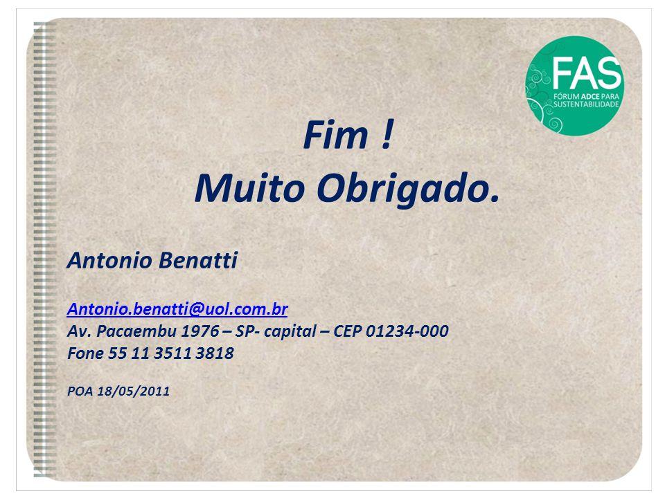 Fim ! Muito Obrigado. Antonio Benatti Antonio.benatti@uol.com.br Av. Pacaembu 1976 – SP- capital – CEP 01234-000 Fone 55 11 3511 3818 POA 18/05/2011