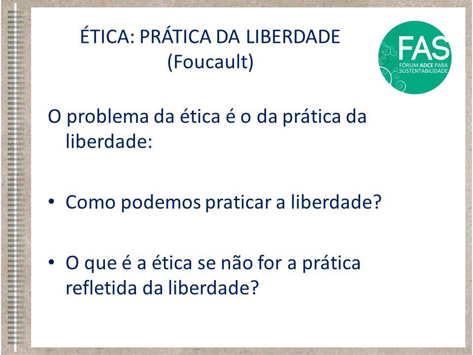 O problema da ética é o da prática da liberdade: • Como podemos praticar a liberdade? • O que é a ética se não for a prática refletida da liberdade? É