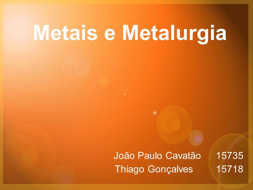 Metais e Metalurgia João Paulo Cavatão 15735 Thiago Gonçalves 15718