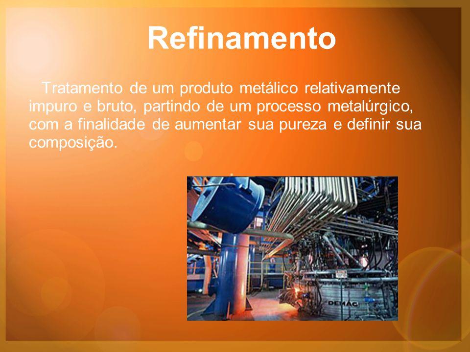 Refinamento Tratamento de um produto metálico relativamente impuro e bruto, partindo de um processo metalúrgico, com a finalidade de aumentar sua pureza e definir sua composição.