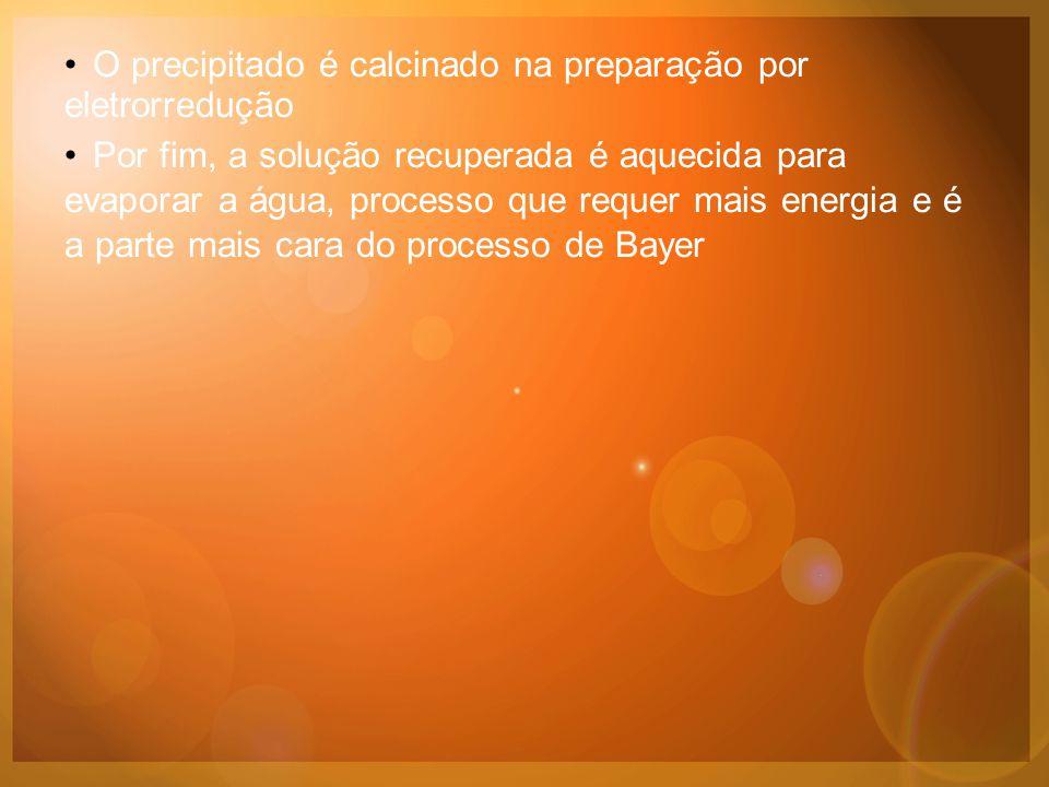 •O precipitado é calcinado na preparação por eletrorredução •Por fim, a solução recuperada é aquecida para evaporar a água, processo que requer mais energia e é a parte mais cara do processo de Bayer