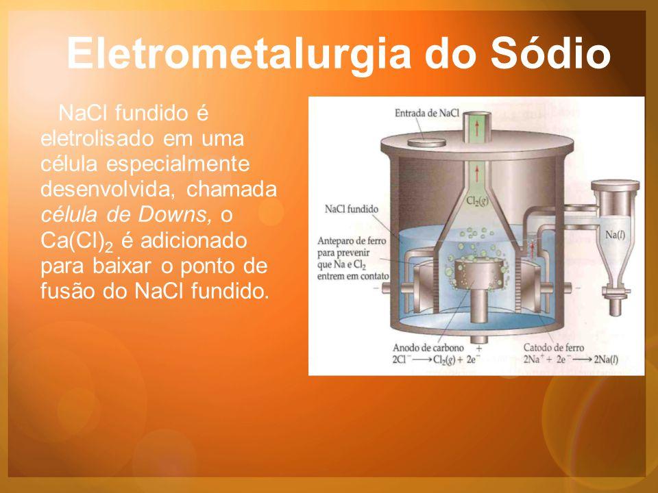 Eletrometalurgia do Sódio NaCl fundido é eletrolisado em uma célula especialmente desenvolvida, chamada célula de Downs, o Ca(Cl) 2 é adicionado para baixar o ponto de fusão do NaCl fundido.