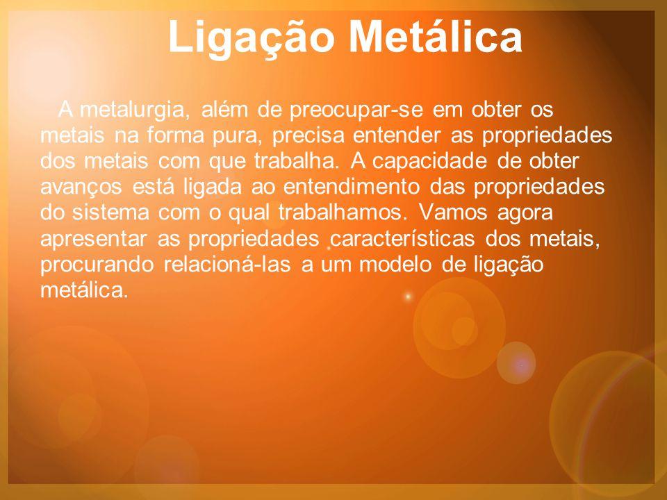 Ligação Metálica A metalurgia, além de preocupar-se em obter os metais na forma pura, precisa entender as propriedades dos metais com que trabalha.