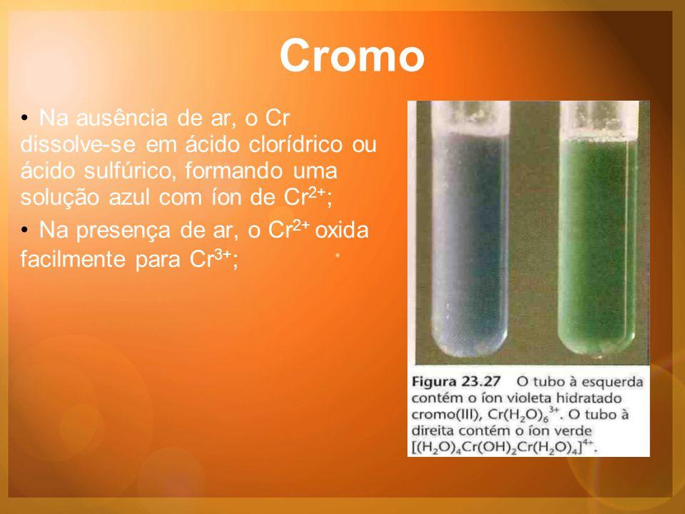 Cromo •Na ausência de ar, o Cr dissolve-se em ácido clorídrico ou ácido sulfúrico, formando uma solução azul com íon de Cr 2+ ; •Na presença de ar, o Cr 2+ oxida facilmente para Cr 3+ ;
