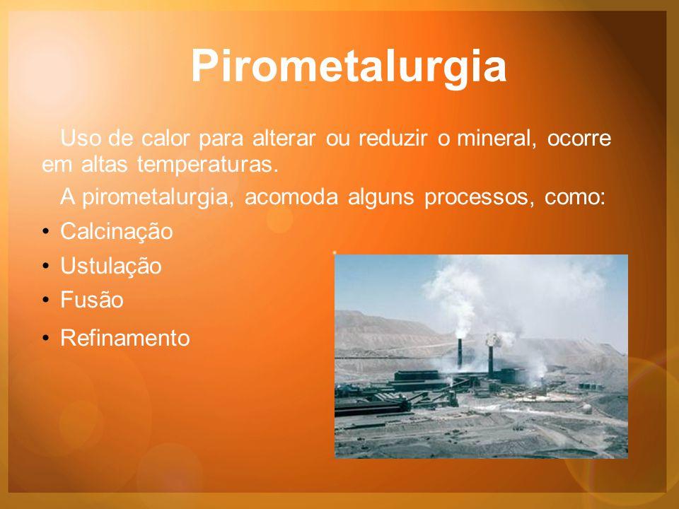 Pirometalurgia Uso de calor para alterar ou reduzir o mineral, ocorre em altas temperaturas.