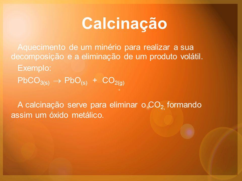 Calcinação Aquecimento de um minério para realizar a sua decomposição e a eliminação de um produto volátil.