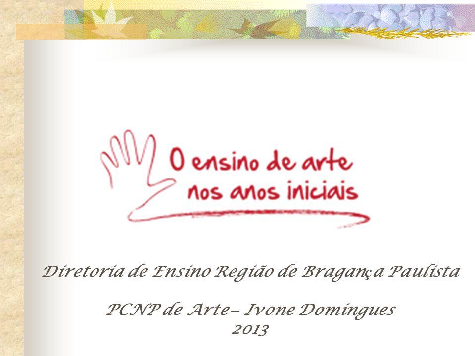 Diretoria de Ensino Região de Bragan ç a Paulista PCNP de Arte – Ivone Domingues 2013