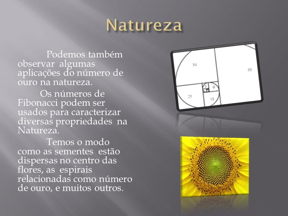 Podemos também observar algumas aplicações do número de ouro na natureza. Os números de Fibonacci podem ser usados para caracterizar diversas propried