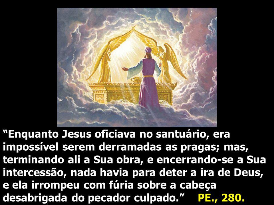 """""""Enquanto Jesus oficiava no santuário, era impossível serem derramadas as pragas; mas, terminando ali a Sua obra, e encerrando-se a Sua intercessão, n"""