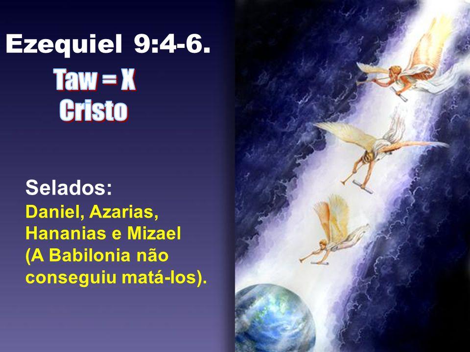 Ezequiel 9:4-6. Selados: Daniel, Azarias, Hananias e Mizael (A Babilonia não conseguiu matá-los).