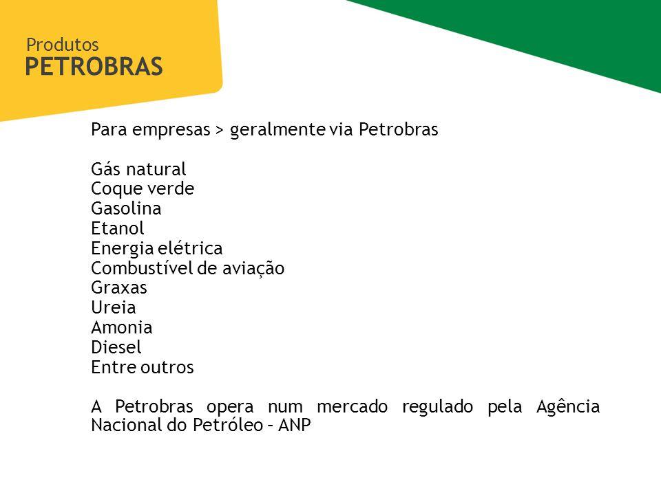 Produtos PETROBRAS Gerência de Transparência e Integridade Para empresas > geralmente via Petrobras Gás natural Coque verde Gasolina Etanol Energia elétrica Combustível de aviação Graxas Ureia Amonia Diesel Entre outros A Petrobras opera num mercado regulado pela Agência Nacional do Petróleo – ANP