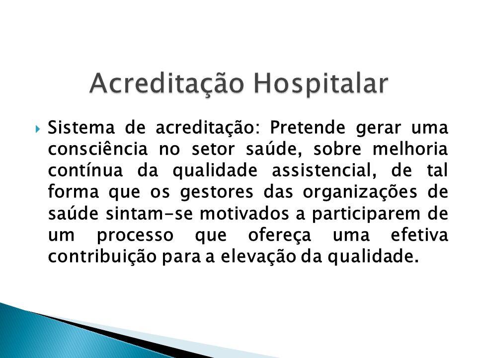  Sistema de acreditação: Pretende gerar uma consciência no setor saúde, sobre melhoria contínua da qualidade assistencial, de tal forma que os gestor