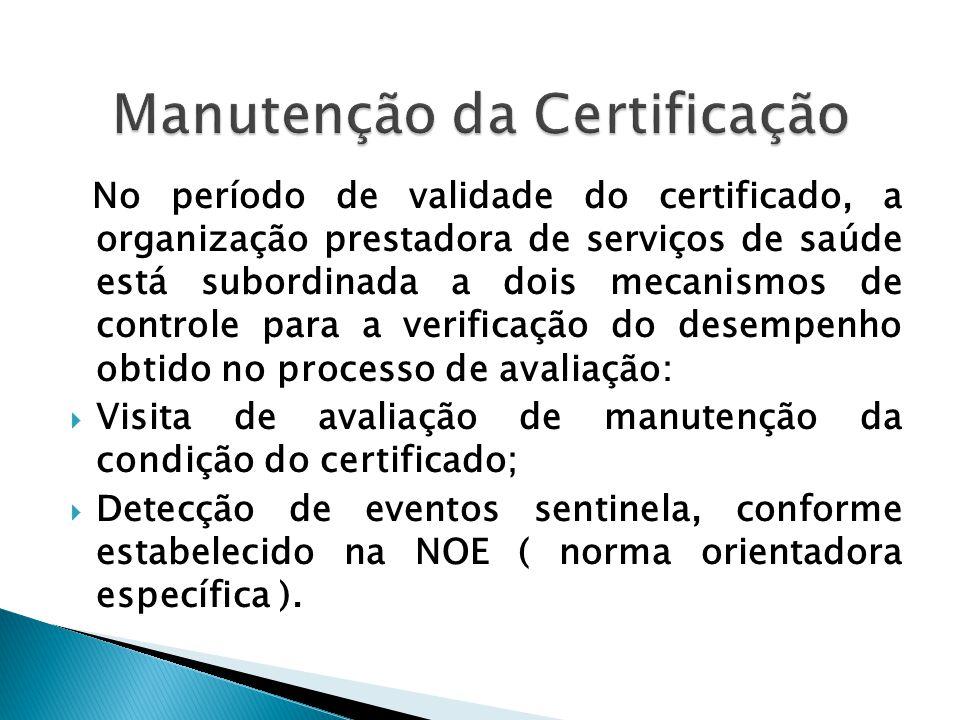 No período de validade do certificado, a organização prestadora de serviços de saúde está subordinada a dois mecanismos de controle para a verificação do desempenho obtido no processo de avaliação:  Visita de avaliação de manutenção da condição do certificado;  Detecção de eventos sentinela, conforme estabelecido na NOE ( norma orientadora específica ).