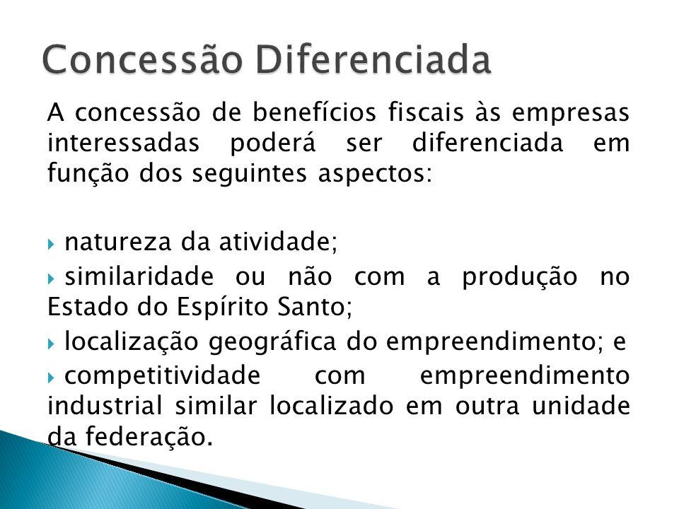 A concessão de benefícios fiscais às empresas interessadas poderá ser diferenciada em função dos seguintes aspectos:  natureza da atividade;  simila