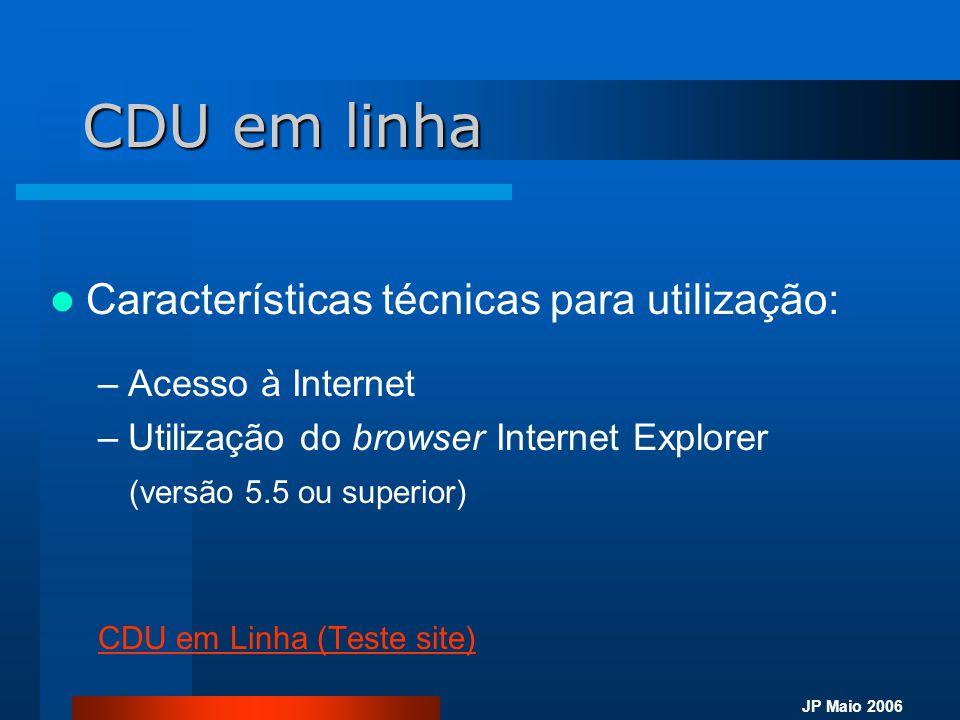 JP Maio 2006 CDU em linha  Características técnicas para utilização: –Acesso à Internet –Utilização do browser Internet Explorer (versão 5.5 ou super