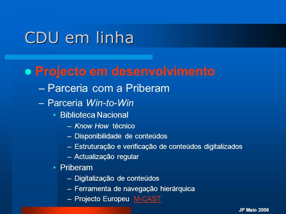 JP Maio 2006 CDU em linha  Projecto em desenvolvimento –Fase de validação e teste •Disponibilidade na BN (3ºT de 2006) •Disponibilidade na Rede de Cooperação PORBASE (4ºT de 2006) –Acesso Controlado (http://dir.porbase.org/)http://dir.porbase.org/ –Fase de produção •Por subscrição do serviço •Prevista em 2007 (1ºT)