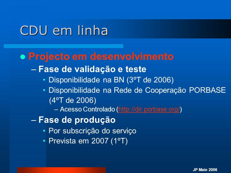 JP Maio 2006 CDU em linha  Projecto em desenvolvimento –Fase de validação e teste •Disponibilidade na BN (3ºT de 2006) •Disponibilidade na Rede de Co
