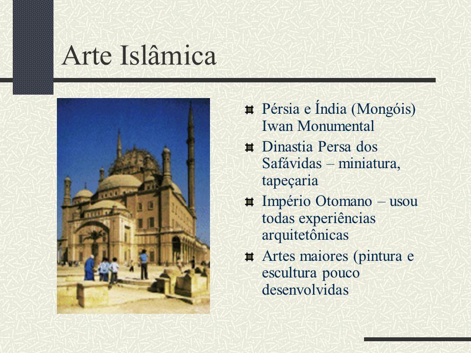 Arte Islâmica Pérsia e Índia (Mongóis) Iwan Monumental Dinastia Persa dos Safávidas – miniatura, tapeçaria Império Otomano – usou todas experiências a