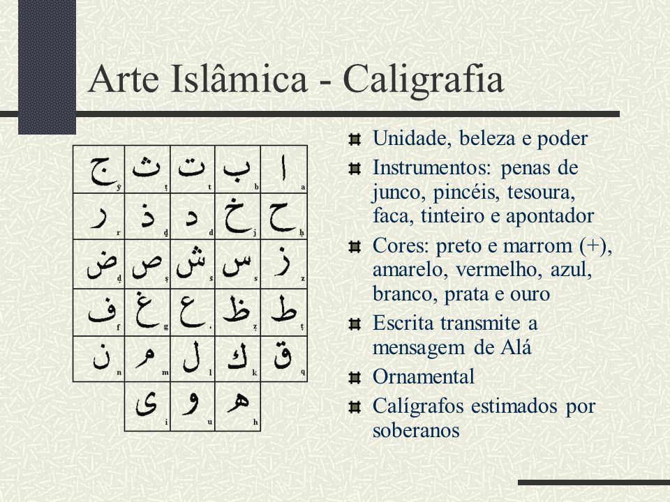 Arte Islâmica - Caligrafia Unidade, beleza e poder Instrumentos: penas de junco, pincéis, tesoura, faca, tinteiro e apontador Cores: preto e marrom (+