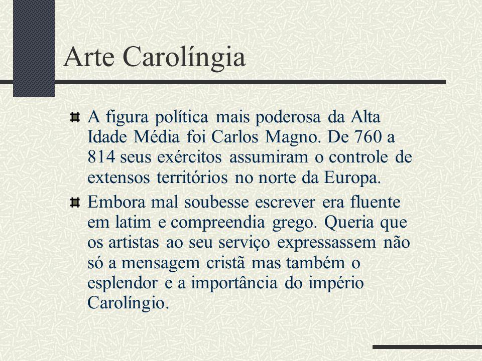 Arte Carolíngia A figura política mais poderosa da Alta Idade Média foi Carlos Magno. De 760 a 814 seus exércitos assumiram o controle de extensos ter