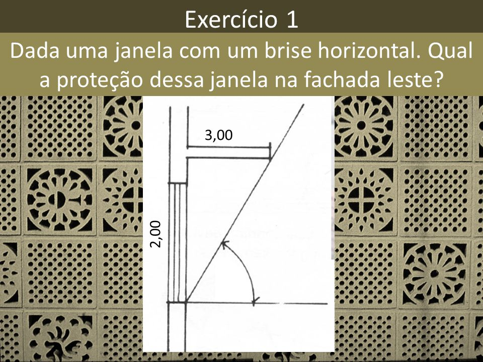 Exercício 1 Dada uma janela com um brise horizontal. Qual a proteção dessa janela na fachada leste? 3,00 2,00