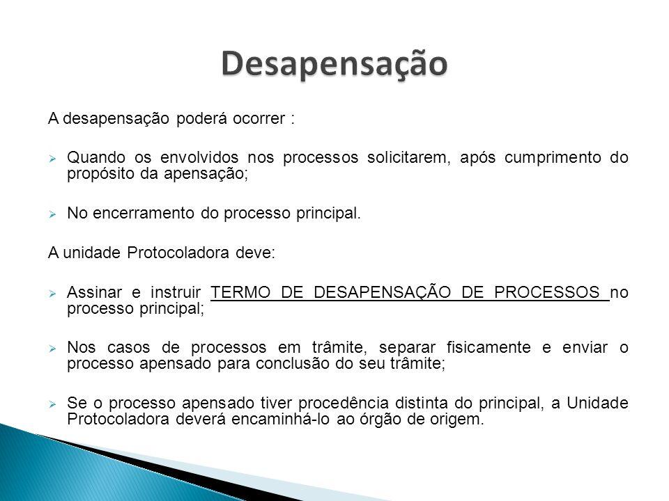 A desapensação poderá ocorrer :  Quando os envolvidos nos processos solicitarem, após cumprimento do propósito da apensação;  No encerramento do pro