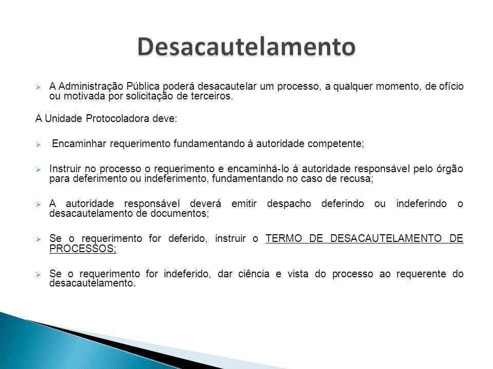  A Administração Pública poderá desacautelar um processo, a qualquer momento, de ofício ou motivada por solicitação de terceiros. A Unidade Protocola