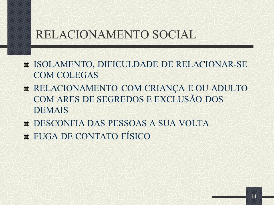 11 RELACIONAMENTO SOCIAL ISOLAMENTO, DIFICULDADE DE RELACIONAR-SE COM COLEGAS RELACIONAMENTO COM CRIANÇA E OU ADULTO COM ARES DE SEGREDOS E EXCLUSÃO D