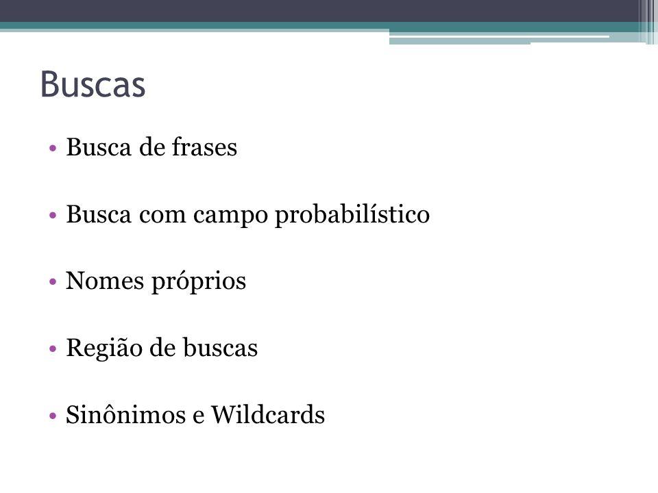Buscas •Busca de frases •Busca com campo probabilístico •Nomes próprios •Região de buscas •Sinônimos e Wildcards
