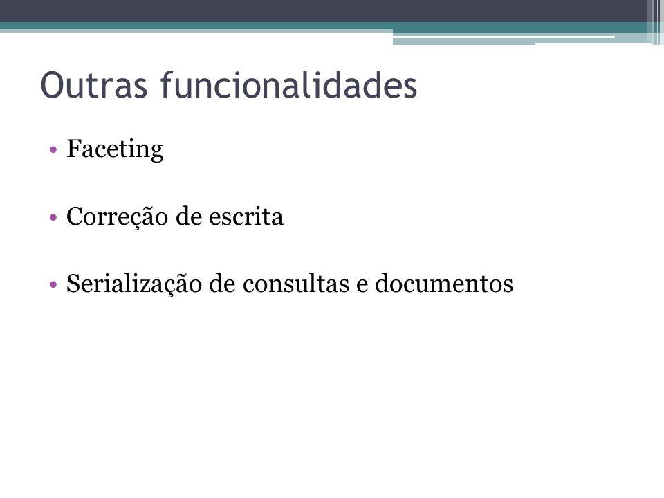 Outras funcionalidades •Faceting •Correção de escrita •Serialização de consultas e documentos
